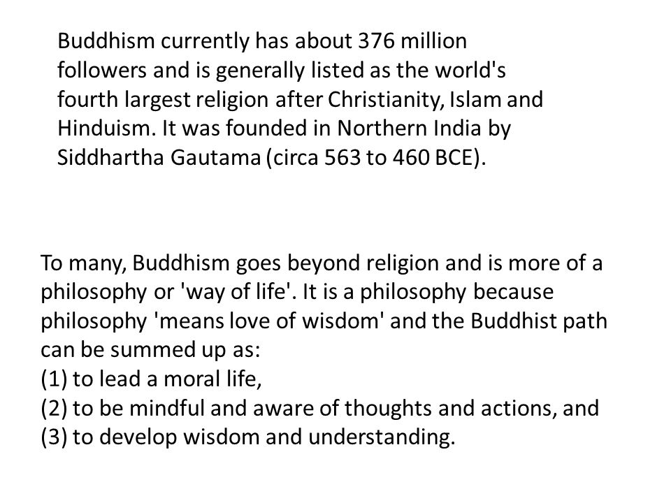 Buddhism currently has about 376 million followers and is generally listed as the world s fourth largest religion after Christianity, Islam and Hinduism. It was founded in Northern India by Siddhartha Gautama (circa 563 to 460 BCE).