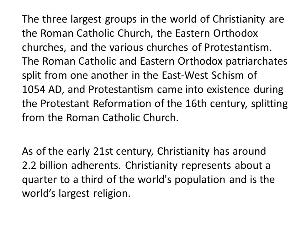 The three largest groups in the world of Christianity are the Roman Catholic Church, the Eastern Orthodox churches, and the various churches of Protestantism.
