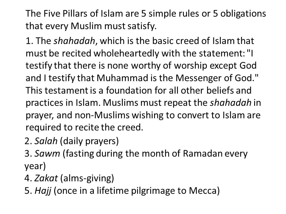 The Five Pillars of Islam are 5 simple rules or 5 obligations that every Muslim must satisfy.