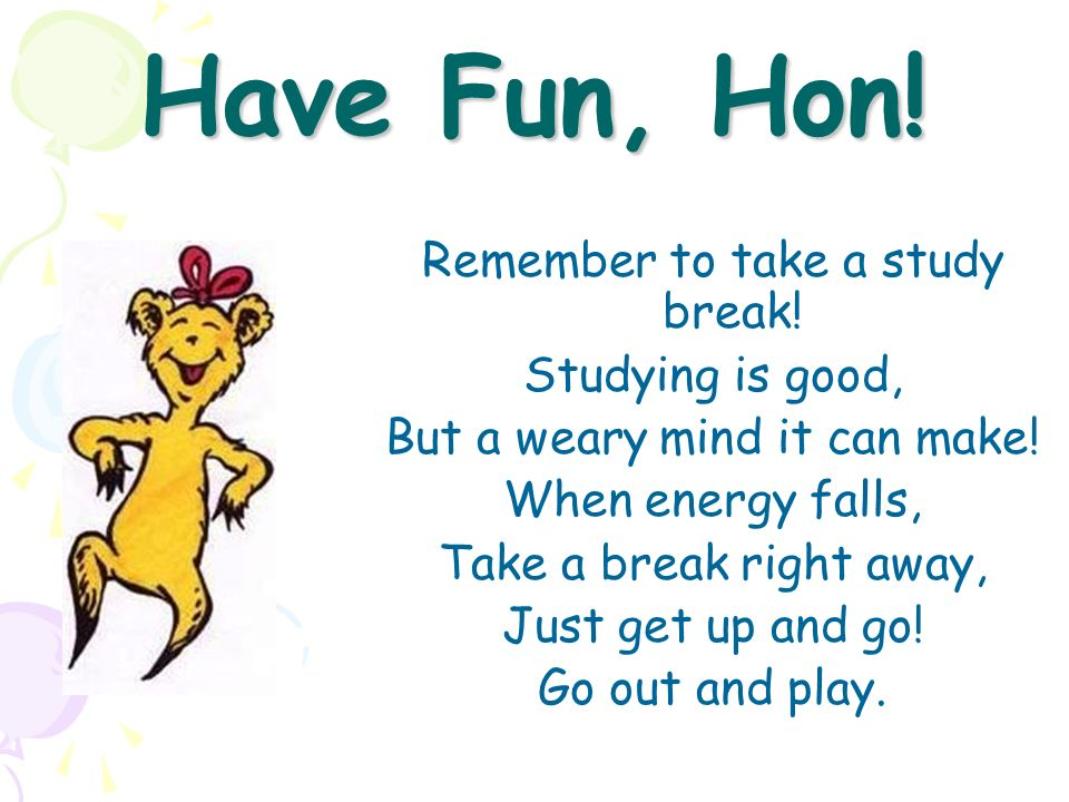 Have Fun, Hon! Remember to take a study break! Studying is good,
