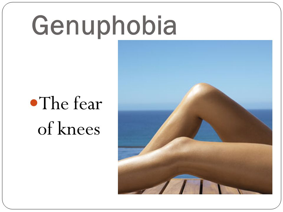 Genuphobia The fear of knees