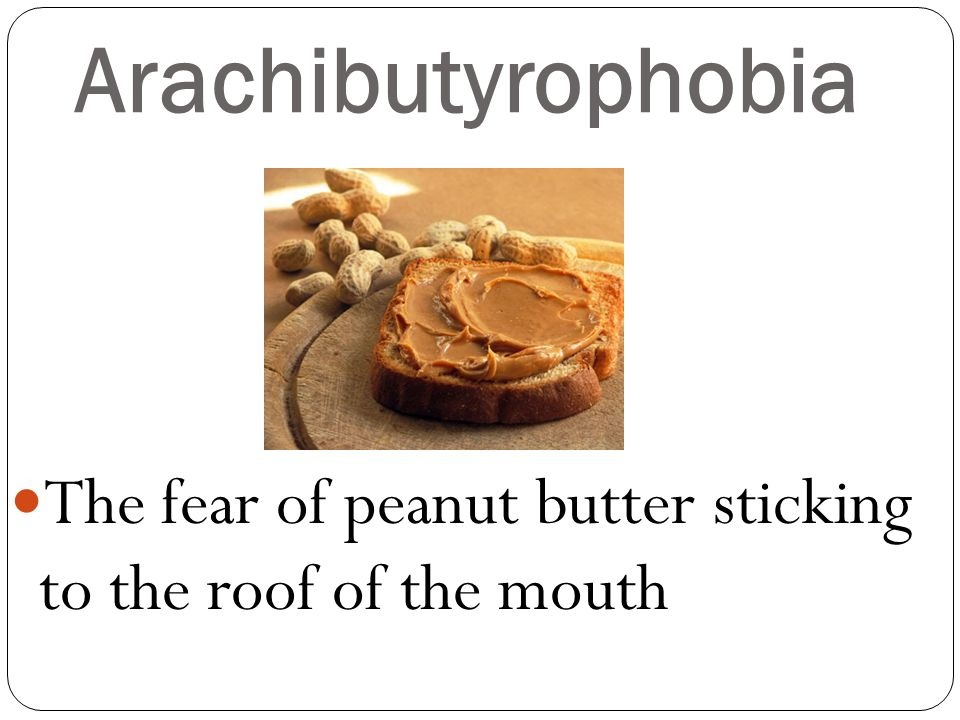 Arachibutyrophobia The fear of peanut butter sticking to the roof of the mouth