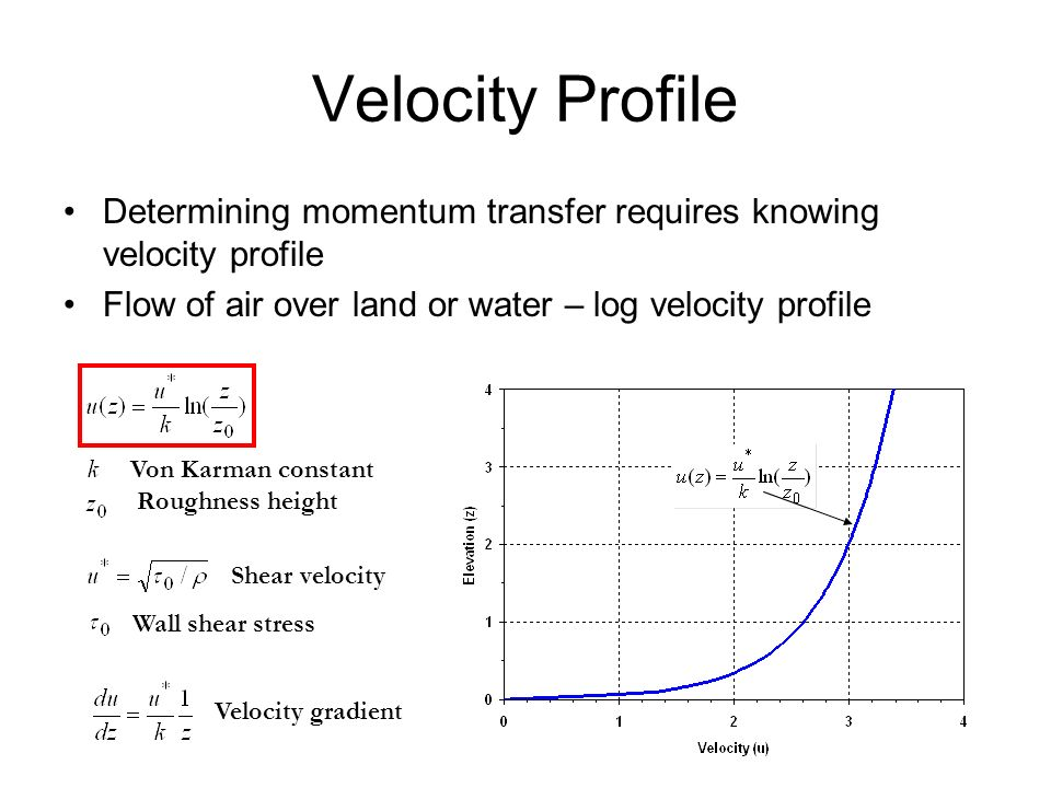 Velocity Profile Determining momentum transfer requires knowing velocity profile. Flow of air over land or water – log velocity profile.