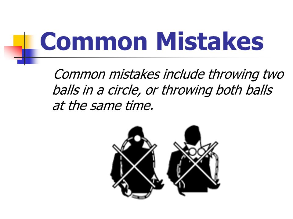 Common Mistakes Common mistakes include throwing two balls in a circle, or throwing both balls at the same time.