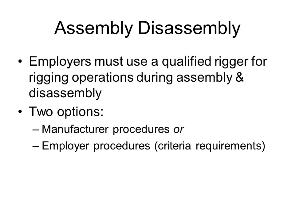 Assembly Disassembly Employers must use a qualified rigger for rigging operations during assembly & disassembly.
