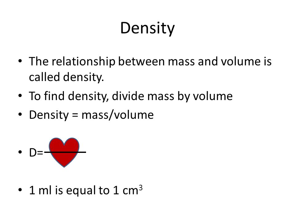 Density The relationship between mass and volume is called density.
