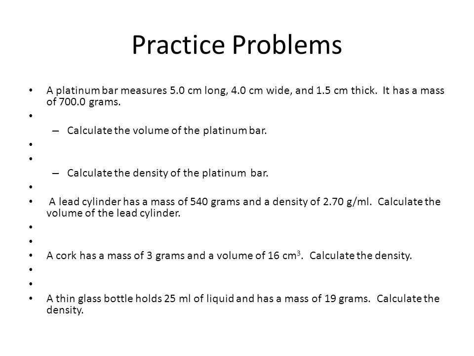 Practice Problems A platinum bar measures 5.0 cm long, 4.0 cm wide, and 1.5 cm thick. It has a mass of 700.0 grams.