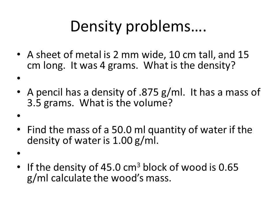 Density problems…. A sheet of metal is 2 mm wide, 10 cm tall, and 15 cm long. It was 4 grams. What is the density
