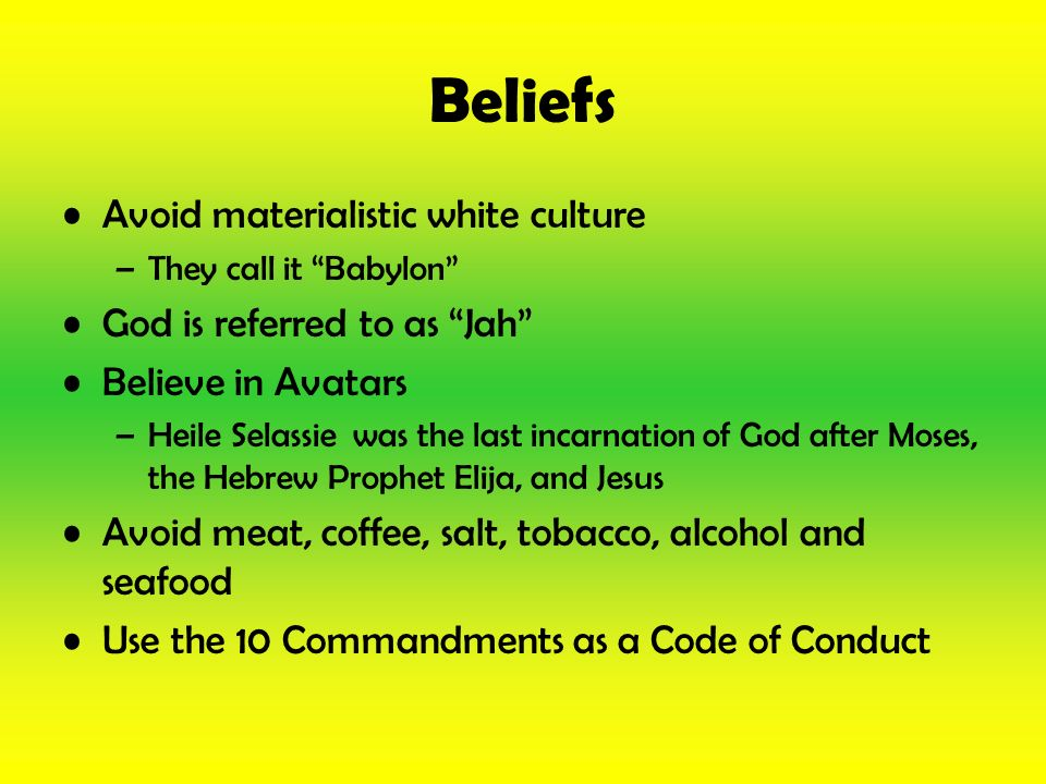 Beliefs Avoid materialistic white culture God is referred to as Jah