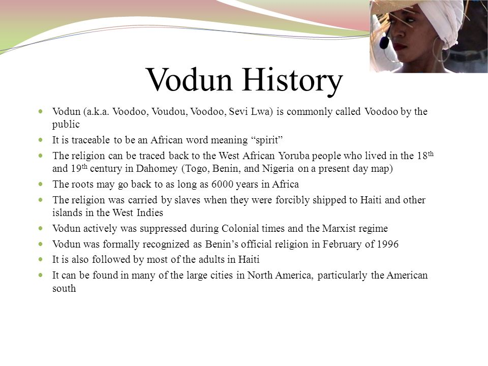 Vodun History Vodun (a.k.a. Voodoo, Voudou, Voodoo, Sevi Lwa) is commonly called Voodoo by the public.