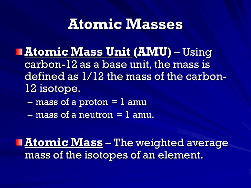 Atomic Masses Atomic Mass Unit (AMU) – Using carbon-12 as a base unit, the mass is defined as 1/12 the mass of the carbon-12 isotope.
