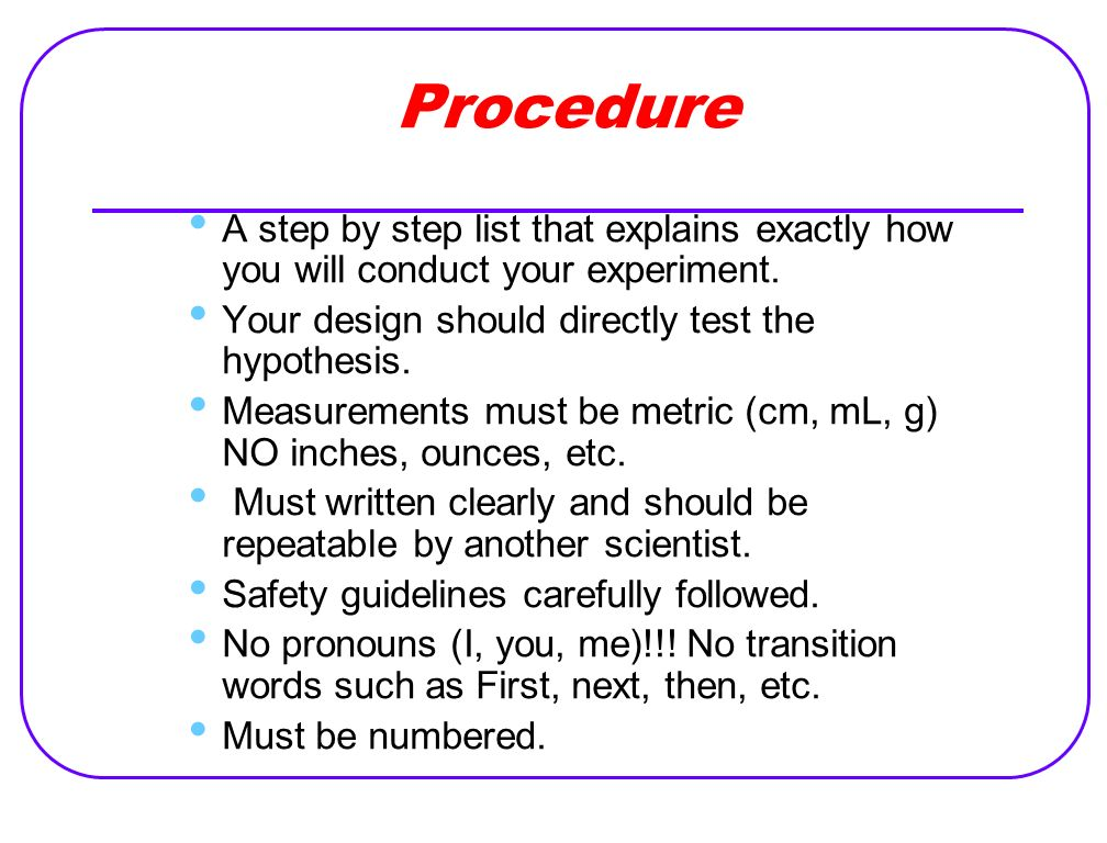 Procedure A step by step list that explains exactly how you will conduct your experiment. Your design should directly test the hypothesis.