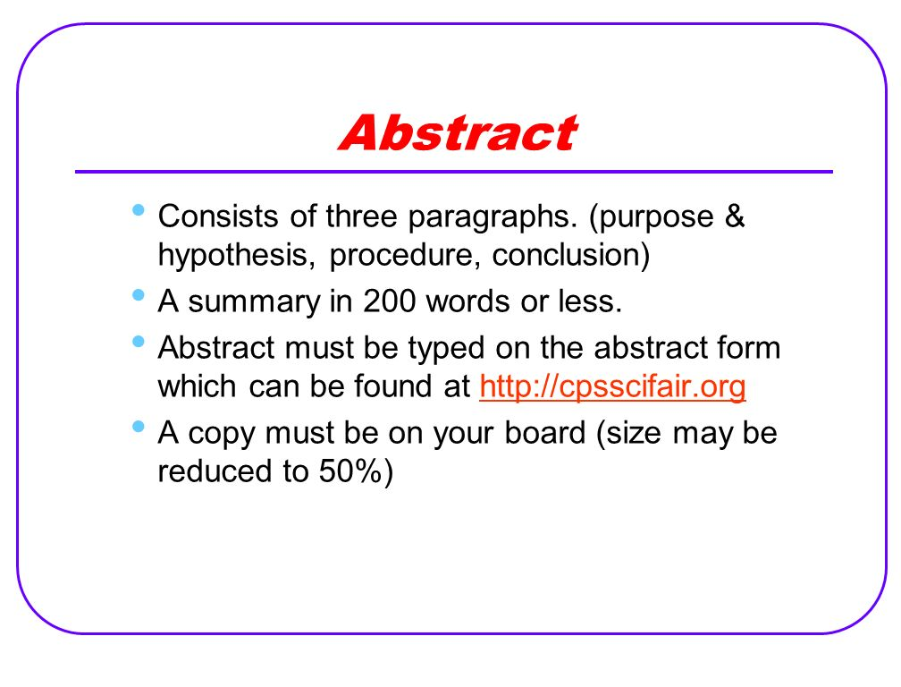 Abstract Consists of three paragraphs. (purpose & hypothesis, procedure, conclusion) A summary in 200 words or less.