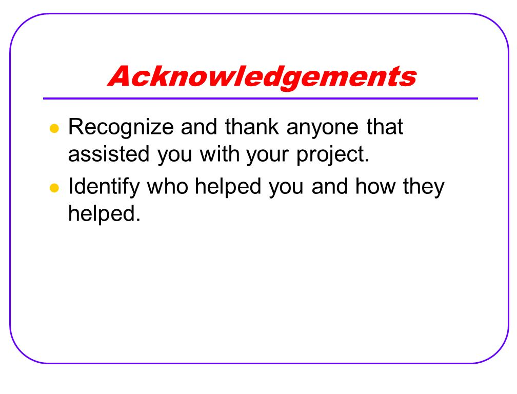 Acknowledgements Recognize and thank anyone that assisted you with your project.
