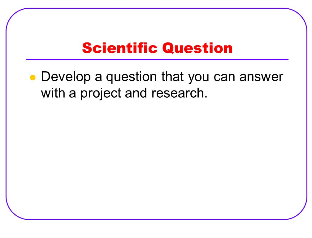 Scientific Question Develop a question that you can answer with a project and research.