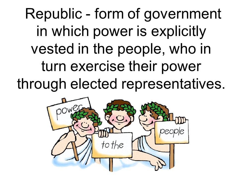 Republic - form of government in which power is explicitly vested in the people, who in turn exercise their power through elected representatives.