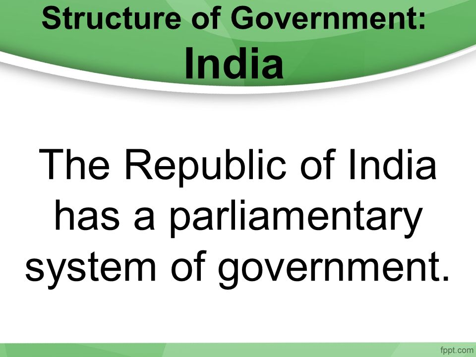 The Republic of India has a parliamentary system of government.
