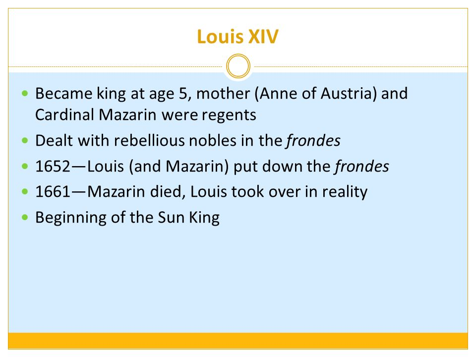 Louis XIV Became king at age 5, mother (Anne of Austria) and Cardinal Mazarin were regents. Dealt with rebellious nobles in the frondes.