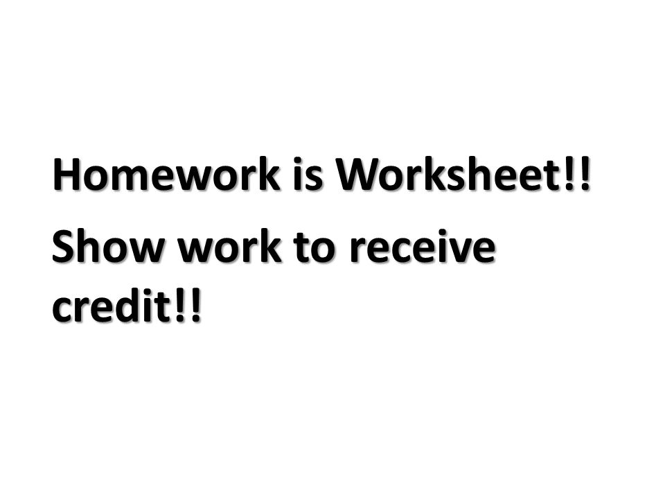 Homework is Worksheet!! Show work to receive credit!!