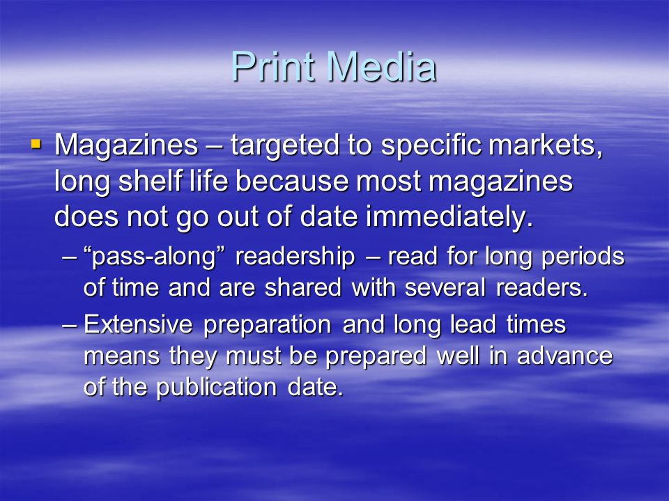 Print Media Magazines – targeted to specific markets, long shelf life because most magazines does not go out of date immediately.