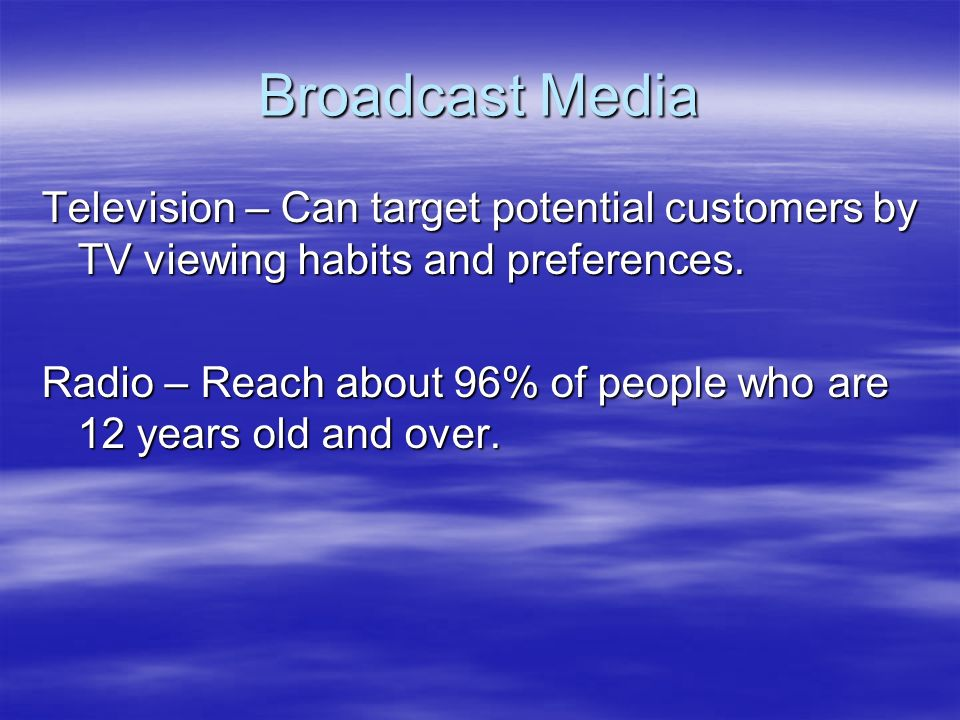 Broadcast Media Television – Can target potential customers by TV viewing habits and preferences.