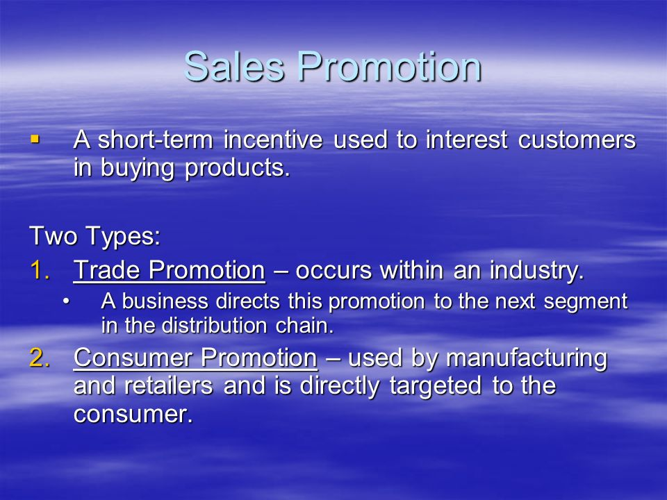 Sales Promotion A short-term incentive used to interest customers in buying products. Two Types: Trade Promotion – occurs within an industry.