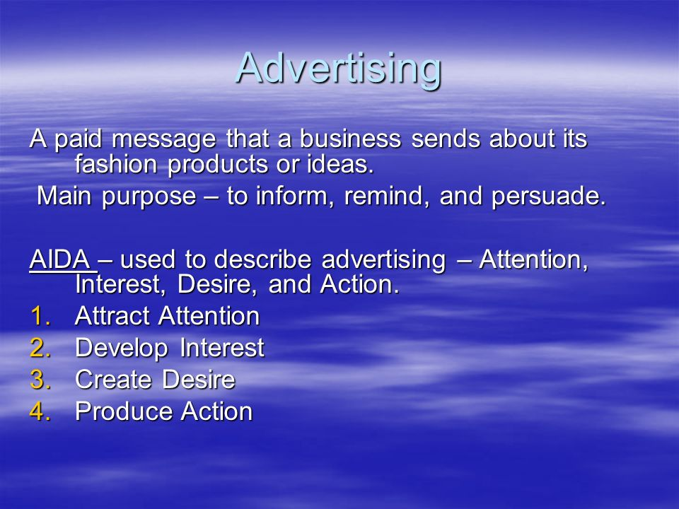 Advertising A paid message that a business sends about its fashion products or ideas. Main purpose – to inform, remind, and persuade.
