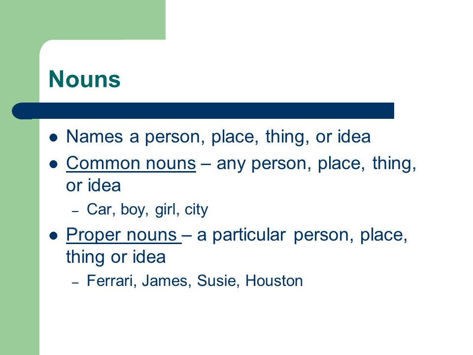 Nouns Names a person, place, thing, or idea
