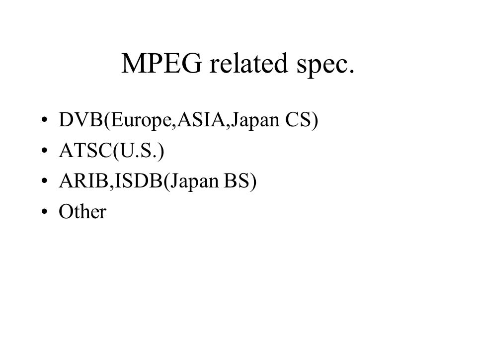 MPEG related spec. DVB(Europe,ASIA,Japan CS) ATSC(U.S.)
