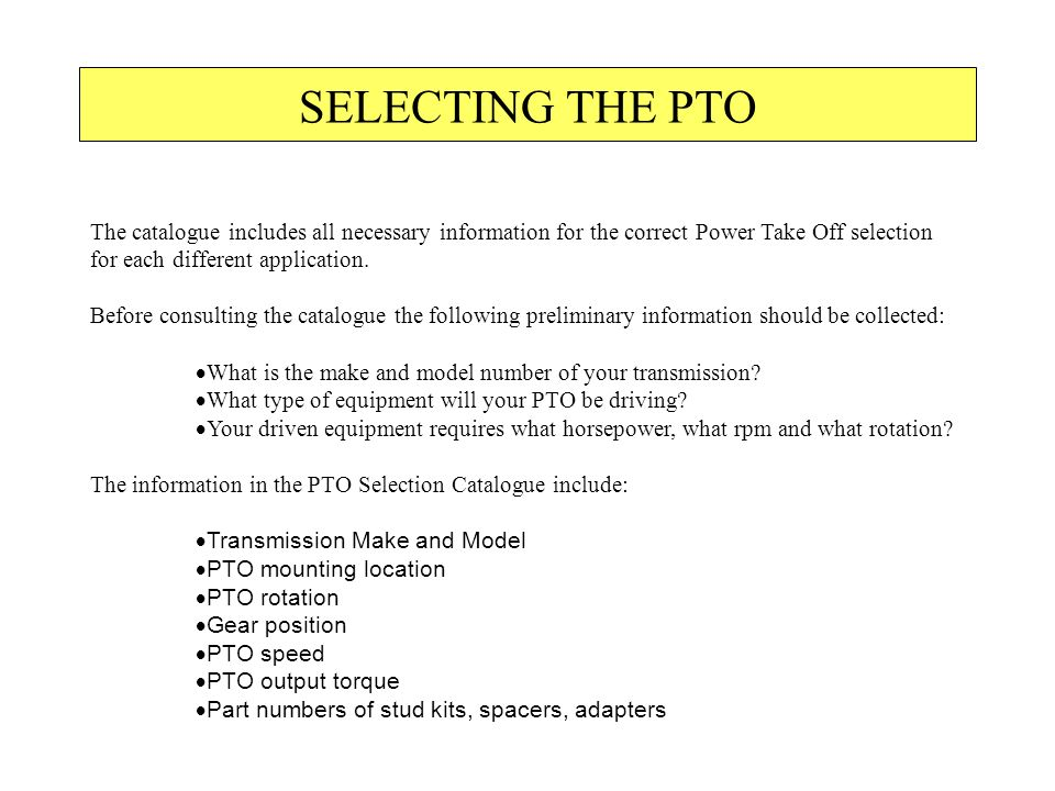 SELECTING THE PTO The catalogue includes all necessary information for the correct Power Take Off selection for each different application.