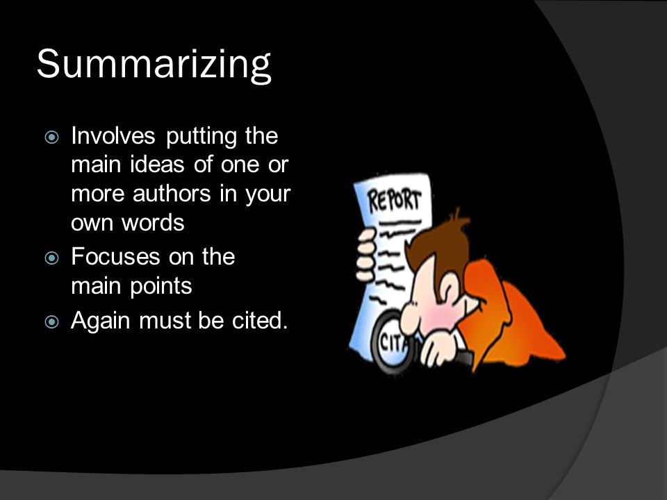Summarizing Involves putting the main ideas of one or more authors in your own words. Focuses on the main points.