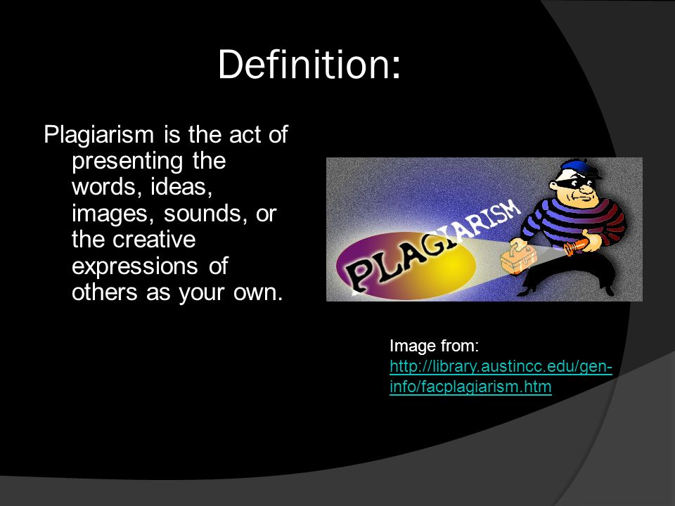 Definition: Plagiarism is the act of presenting the words, ideas, images, sounds, or the creative expressions of others as your own.