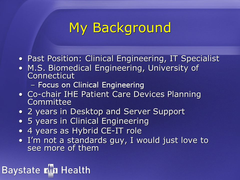 My Background Past Position: Clinical Engineering, IT Specialist