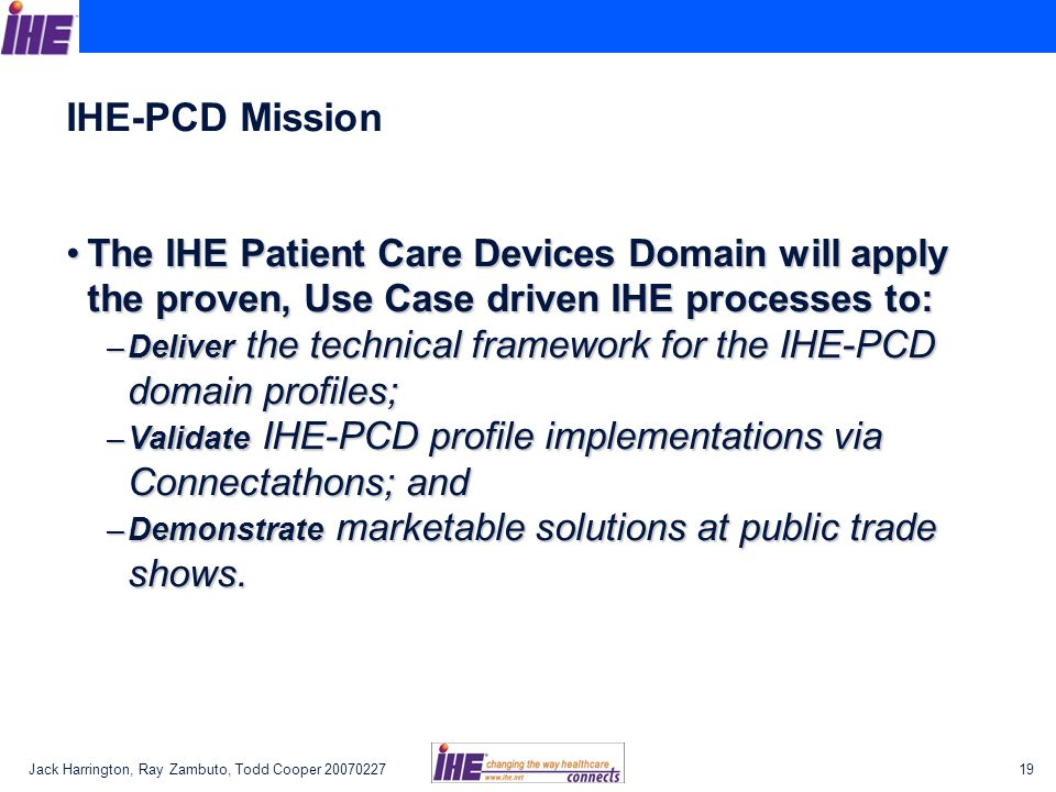 IHE-PCD Mission The IHE Patient Care Devices Domain will apply the proven, Use Case driven IHE processes to: