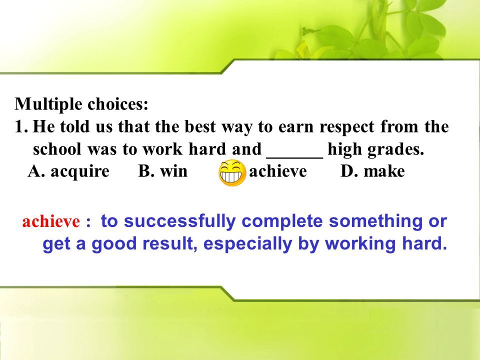 Multiple choices: He told us that the best way to earn respect from the. school was to work hard and ______ high grades.