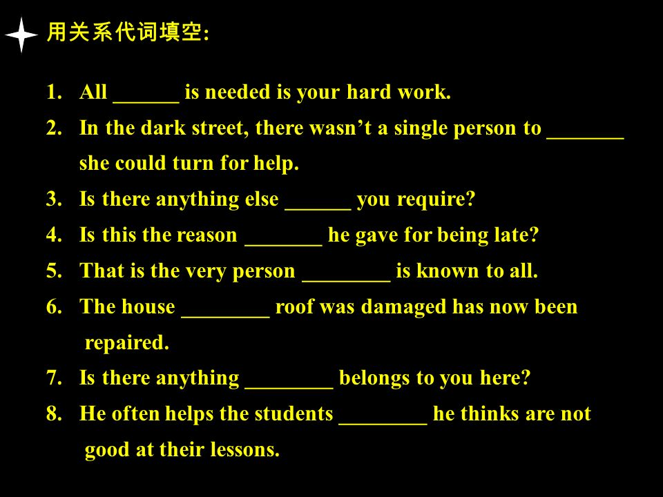 用关系代词填空: All ______ is needed is your hard work. In the dark street, there wasn't a single person to _______.