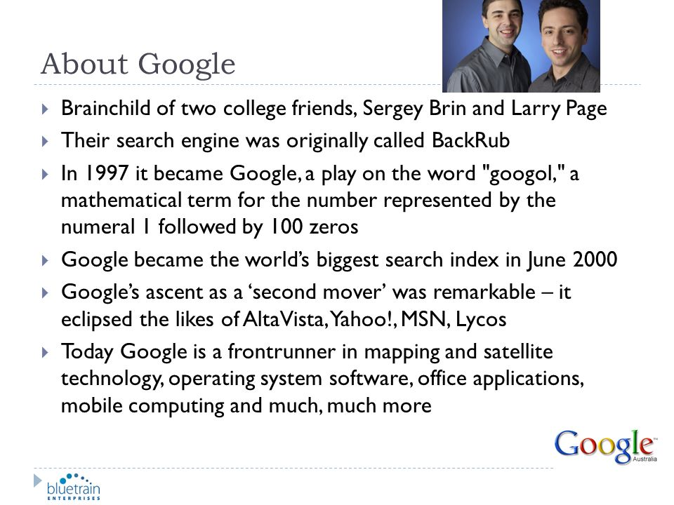 About Google Brainchild of two college friends, Sergey Brin and Larry Page. Their search engine was originally called BackRub.