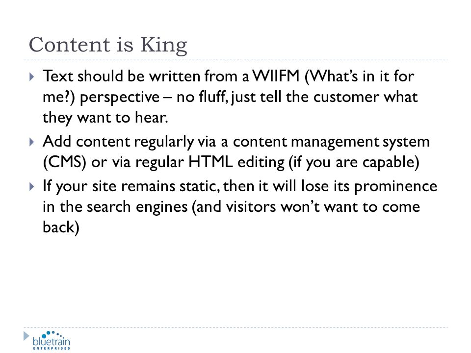 Content is King Text should be written from a WIIFM (What's in it for me ) perspective – no fluff, just tell the customer what they want to hear.