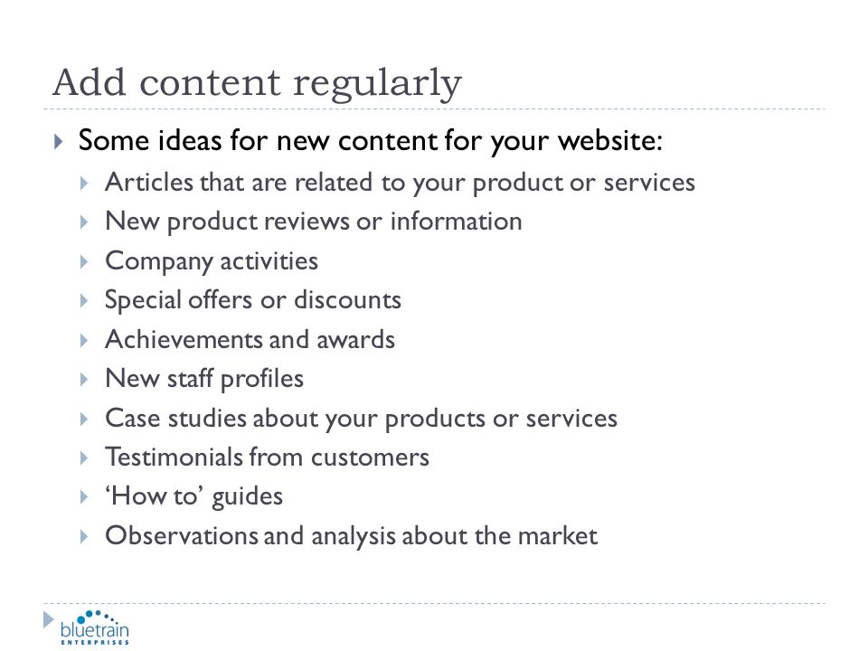 Add content regularly Some ideas for new content for your website: