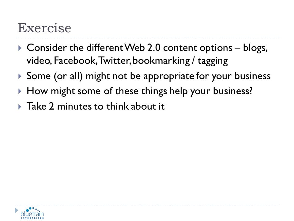 Exercise Consider the different Web 2.0 content options – blogs, video, Facebook, Twitter, bookmarking / tagging.