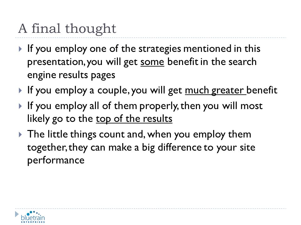 A final thought If you employ one of the strategies mentioned in this presentation, you will get some benefit in the search engine results pages.