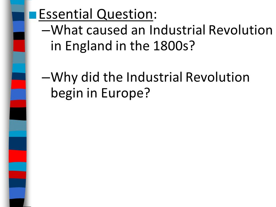 Essential Question: What caused an Industrial Revolution in England in the 1800s.