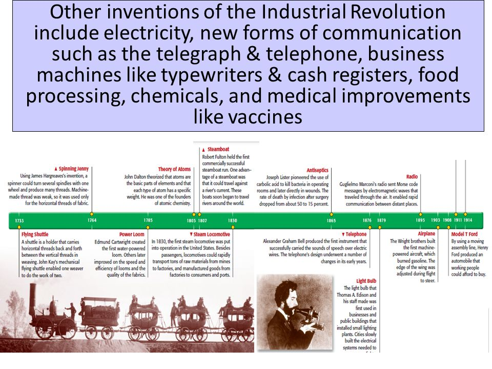 Other inventions of the Industrial Revolution include electricity, new forms of communication such as the telegraph & telephone, business machines like typewriters & cash registers, food processing, chemicals, and medical improvements like vaccines