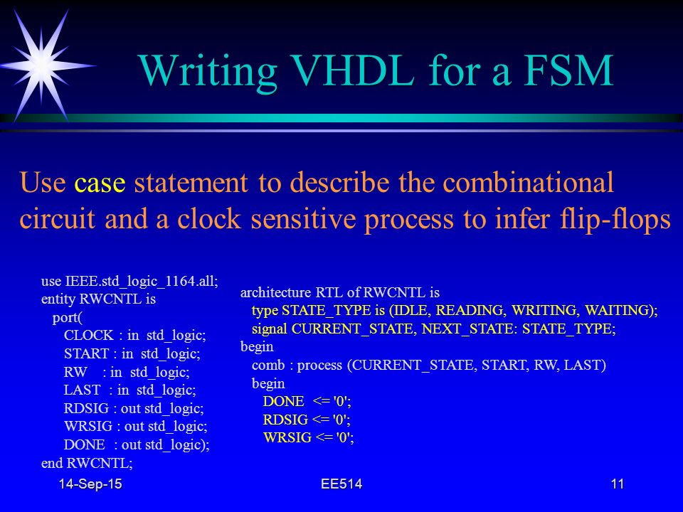 4/22/2017 Writing VHDL for a FSM. Use case statement to describe the combinational. circuit and a clock sensitive process to infer flip-flops.