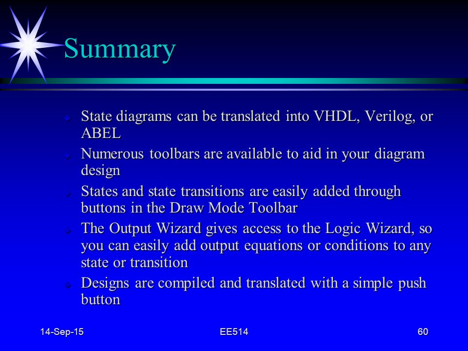 Summary State diagrams can be translated into VHDL, Verilog, or ABEL