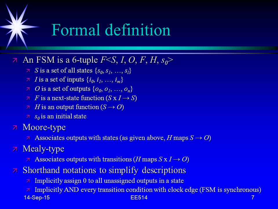 Formal definition An FSM is a 6-tuple F<S, I, O, F, H, s0>