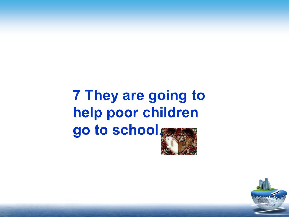 7 They are going to help poor children go to school.