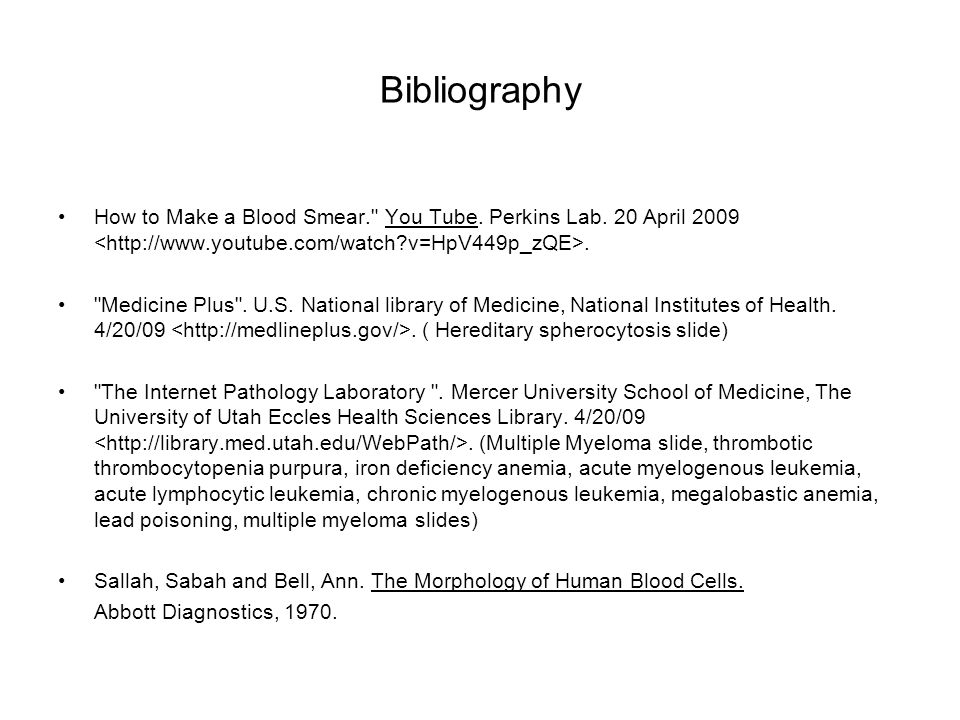 Bibliography How to Make a Blood Smear. You Tube. Perkins Lab. 20 April 2009 <  v=HpV449p_zQE>.