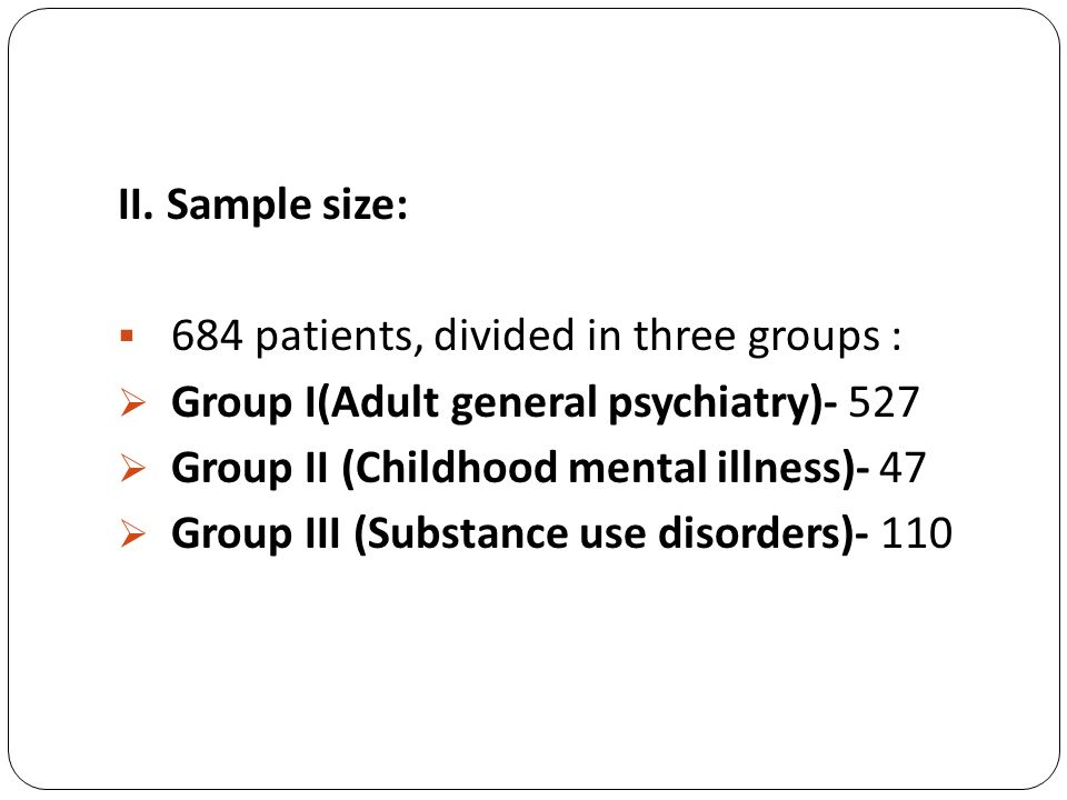 II. Sample size: 684 patients, divided in three groups : Group I(Adult general psychiatry)- 527. Group II (Childhood mental illness)- 47.