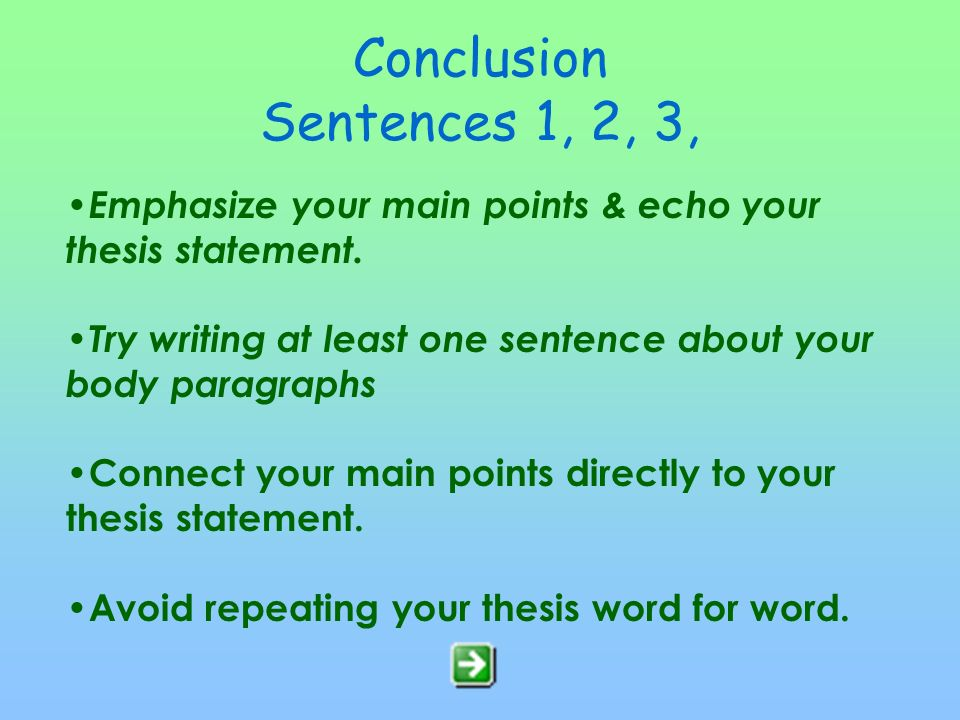 Conclusion Sentences 1, 2, 3, Emphasize your main points & echo your thesis statement. Try writing at least one sentence about your body paragraphs.